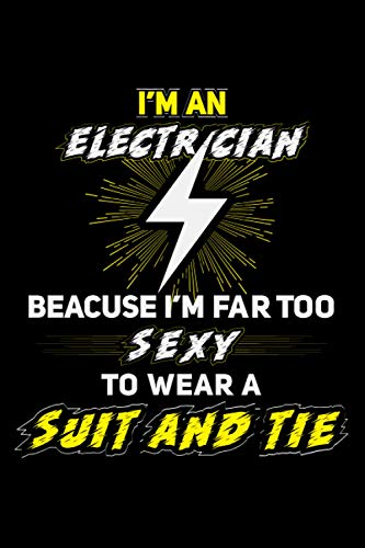 """Electrician notebook: (i'm an electrician because i'm far too sexy to wear a suit and tie)Funny elecrician journal Notebook Gift Lined Journal 6"""" X 9"""" 110 Pages"""