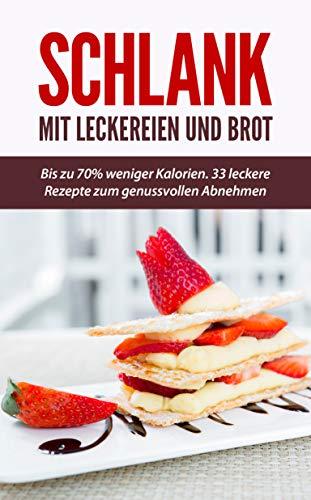 Schlank mit Leckereien und Brot: Bis zu 70% weniger Kalorien. 33 leckere Rezepte zum genussvollen Abnehmen