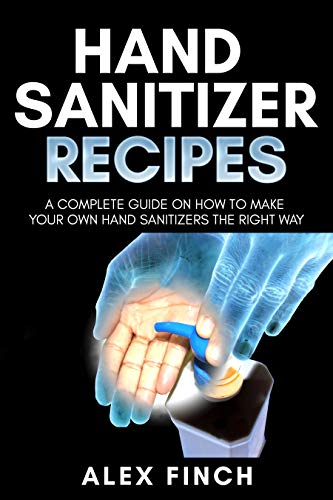 Hand Sanitizer Recipes: A Complete Guide on How to Make Your Own Hand Sanitizers the Right Way