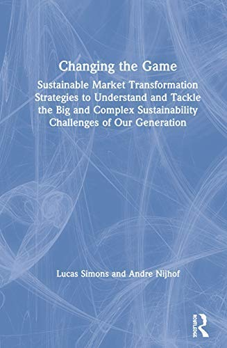 Changing the Game: Sustainable Market Transformation Strategies to Understand and Tackle the Big and Complex Sustainability Challenges of Our Generation (English Edition)