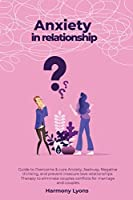 Anxiety in relationship - Guide to Overcome & cure Anxiety, Jealousy, Negative thinking, and prevent insecure love relationships. Therapy to eliminate couples conflicts for marriage and couples.