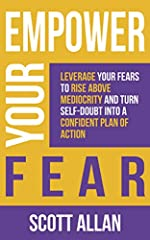 Empower Your Fear: Leverage Your Fears To Rise Above Mediocrity and Turn Self-Doubt Into a Confident Plan of Action (Empower Your Success Series)