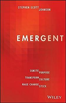 Emergent: Ignite Purpose, Transform Culture, Make Change Stick by [Stephen Scott Johnson]