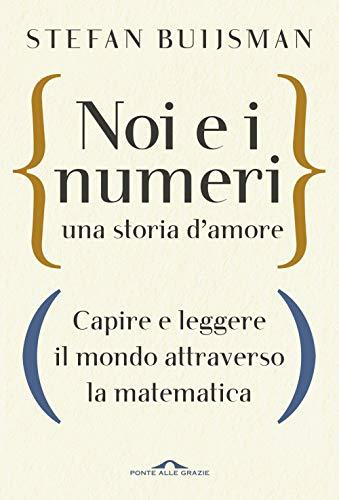 Noi e i numeri, una storia d'amore. Capire e leggere il mondo attraverso la matematica