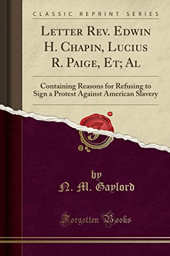 Letter Rev. Edwin H. Chapin, Lucius R. Paige, Et; Al: Containing Reasons for Refusing to Sign a Protest Against American Slavery (Classic Reprint)