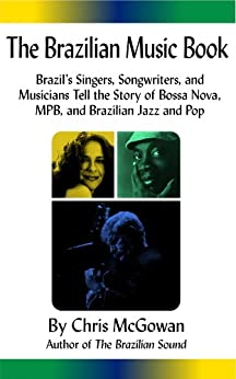 [Chris McGowan]のThe Brazilian Music Book: Brazil's Singers, Songwriters and Musicians Tell the Story of Bossa Nova, MPB, and Brazilian Jazz and Pop (English Edition)