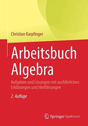 Arbeitsbuch Algebra: Aufgaben und Lösungen mit ausführlichen Erklärungen und Hinführungen