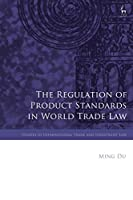 The Regulation of Product Standards in World Trade Law (Studies in International Trade and Investment Law)