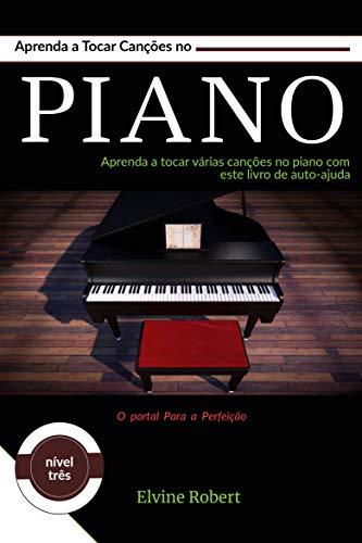 Aprenda a Tocar Canções no Piano: Aprenda a tocar várias canções no piano com este livro de auto-ajuda (O portal Para a Perfeição 3) (Portuguese Edition)