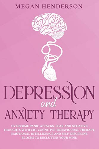 DEPRESSION AND ANXIETY THERAPY: Overcome Panic Attacks, Fear and Negative Thoughts With CBT Cognitive-Behavioural Therapy, Emotional Intelligence and Self-Discipline Blocks to Declutter Your Mind