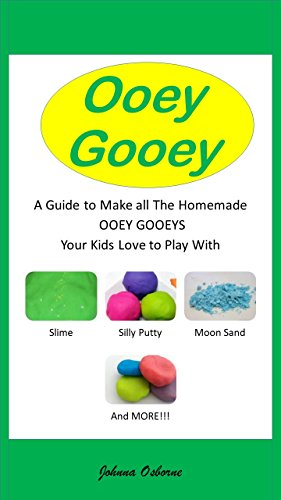 Ooey Gooey A Guide to Make all the Homemade Ooey Gooeys Your Kids Love to Play with - Slime, Silly Putty, Moon Sand and More!!! (English Edition)