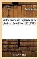 Catéchisme de l'Opérateur de Cinéma. 2e Édition: Certificat d'Aptitudes Professionnelles Des Opérateurs Projectionnistes Du Cinématographe