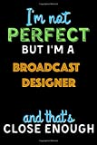 I'm Not Perfect But I'm a BROADCAST DESIGNER And That's Close Enough  - BROADCAST DESIGNER Notebook And Journal Gift Ideas: Lined Notebook / Journal Gift, 120 Pages, 6x9, Soft Cover, Matte Finish