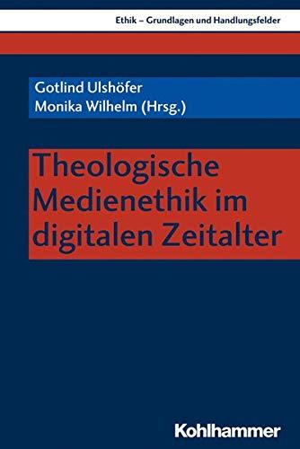 Theologische Medienethik im digitalen Zeitalter (Ethik - Grundlagen und Handlungsfelder, 14, Band 14)