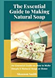 The Essential Guide to Making Natural Soap: An Essential Guide on How to Make Simple & Natural Soaps at Home