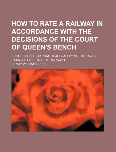 How to Rate a Railway in Accordance with the Decisions of the Court of Queen's Bench; Suggestions for Practically Applying the Law of Rating to the Case of Railways