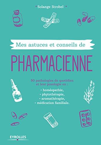 Mes astuces et conseils de pharmacienne: 50 pathologies du quotidien et leur posologie en : homépopathie, phytothérapie, aromathérapie, médication familiale