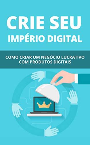 Crie Seu Império Digital: Como Criar Um Negócio Lucrativo Com Produtos Digitais (Portuguese Edition)
