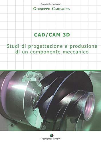 CAD/CAM 3D. Studi di progettazione e produzione di un componente meccanico