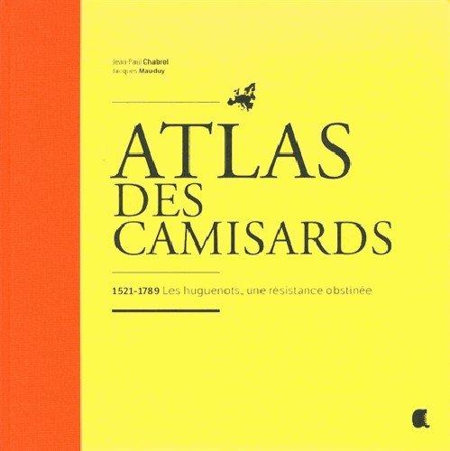 Atlas des Camisards : 1521-1789 Les huguenots, une résistance obstinée