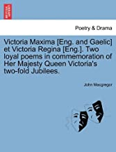 Victoria Maxima [Eng. and Gaelic] et Victoria Regina [Eng.]. Two loyal poems in commemoration of Her Majesty Queen Victoria's two-fold Jubilees.