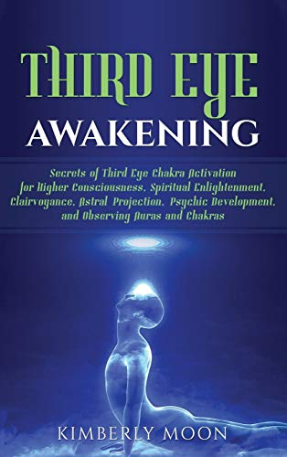 Third Eye Awakening: Secrets of Third Eye Chakra Activation for Higher Consciousness, Spiritual Enlightenment, Clairvoyance, Astral Projection, Psychic Development, and Observing Auras and Chakras