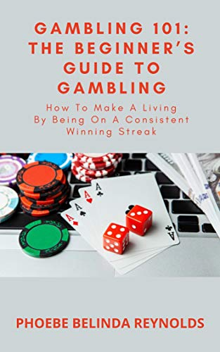 Gambling 101: The Beginner's Guide To Gambling: How To Make A Living By Being On A Consistent Winning Streak (English Edition)