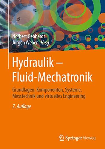 Hydraulik – Fluid-Mechatronik: Grundlagen, Komponenten, Systeme, Messtechnik und virtuelles Engineering