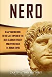 Nero: A Captivating Guide to the Last Emperor of the Julio-Claudian Dynasty and How He Ruled the Roman Empire (Captivating History)