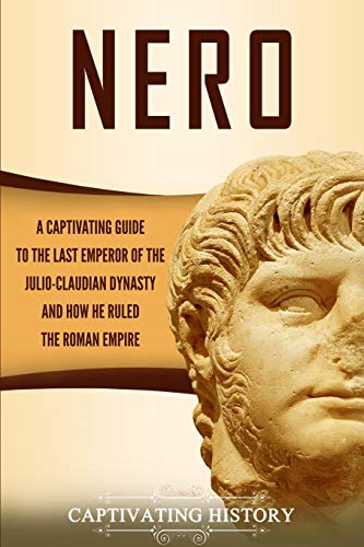 Nero: A Captivating Guide to the Last Emperor of the Julio-Claudian Dynasty and How He Ruled the Roman Empire