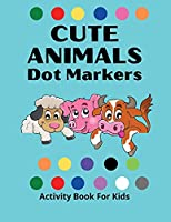 Dot Markers Activity Book for Kids: Awesome DOT MARKERS ACTIVITY Book For Kids/ Cute Animals: Easy Guided BIG DOTS Do a dot page a day Gift For Kids Ages 1-3, 2-4, 3-5, Baby, Toddler, Preschool