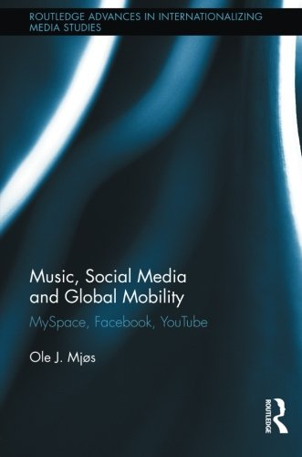 Music, Social Media and Global Mobility: MySpace, Facebook, YouTube (Routledge Advances in Internationalizing Media Studies, Band 7)