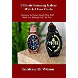 Ultimate Samsung Galaxy Watch 3 User Guide: Beginner to Expert Guide That Will Walk You Through All The Way (English Edition)