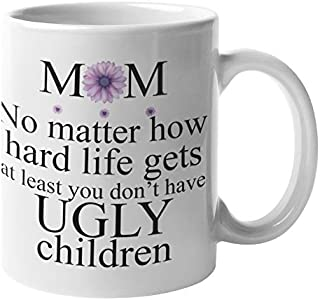 Birthday Gifts For Mom From Daughter - At Least You Don't Have Ugly Children Mug | Best Mom Gifts - No Matter How Hard Life Gets Funny Mothers Day Coffee Mugs | Holiday Presents Christmas Gift For Mom