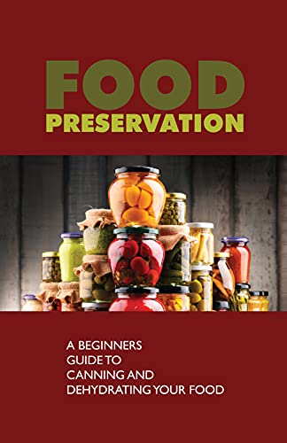 Food Preservation: A Beginners Guide To Canning And Dehydrating Your Food: Preserving (English Edition)