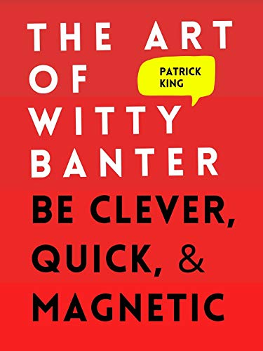 The Art of Witty Banter: Be Clever, Quick, & Magnetic (2nd Edition) (How to be More Likable and Charismatic Book 8) (English Edition)