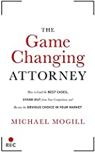 The Game Changing Attorney: How to Land the Best Cases, Stand Out from Your Competition, and Become the Obvious Choice in Your Market