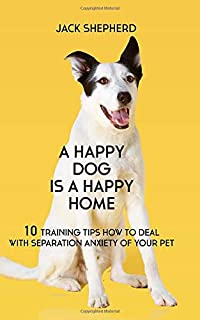 A Happy Dog Is A Happy Home: 10 Training Tips How To Deal With Separation Anxiety Of Your Pet