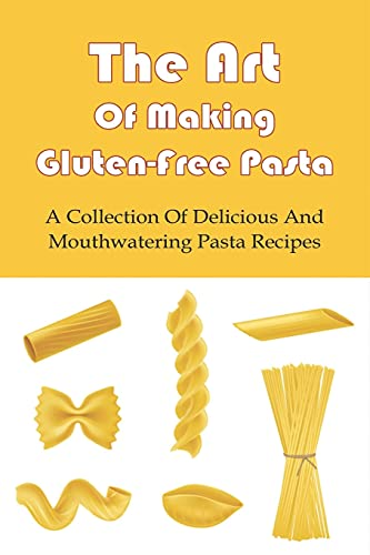 The Art Of Making Gluten-Free Pasta: A Collection Of Delicious And Mouthwatering Pasta Recipes: Easy Homemade Gluten Free Pasta Recipe