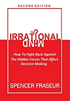 The Irrational Mind: How To Fight The Hidden Forces That Affect Our Decision Making