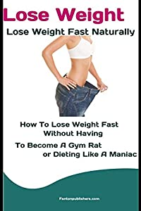 Lose Weight: Lose Weight Fast Naturally: How to Lose Weight Fast Without Having To Become a Gym Rat or Dieting Like a Maniac
