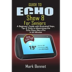 Guide to Echo Show 8 for Seniors: A Beginner's Manual with Illustrated Steps, Tips & Tricks to Maximizing the Echo Show like a Pro in 60 Minutes
