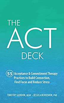 The ACT Deck: 55 Acceptance & Commitment Therapy Practices to Build Connection, Find Focus and Reduce Stress by [Timothy Gordon, Jessica Borushok]