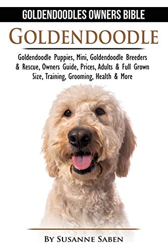 Goldendoodle: Goldendoodle Owners Bible: Goldendoodle Puppies, Mini, Goldendoodle Breeders & Rescue, Owners Guide, Prices, Adults & Full Grown Size, Training, Grooming, Health, & More