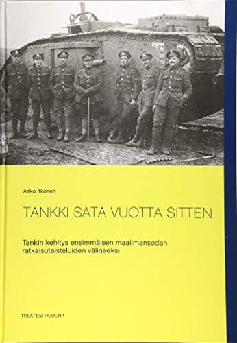 TANKKI SATA VUOTTA SITTEN: Tankin kehitys ensimmäisen maailmansodan ratkaisutaisteluiden välineeksi