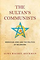 The Sultan's Communists: Moroccan Jews and the Politics of Belonging (Stanford Studies in Jewish History and Culture)