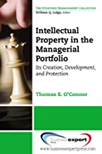 Intellectual Property in the Managerial Portfolio: Its Creation, Development, and Protection (Strategic Management)