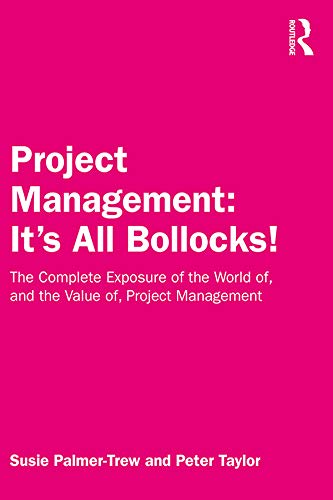 Project Management: It's All Bollocks!: The Complete Exposure of the World of, and the Value of, Project Management (English Edition)