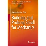Building and Probing Small for Mechanics (Advances in Atom and Single Molecule Machines)