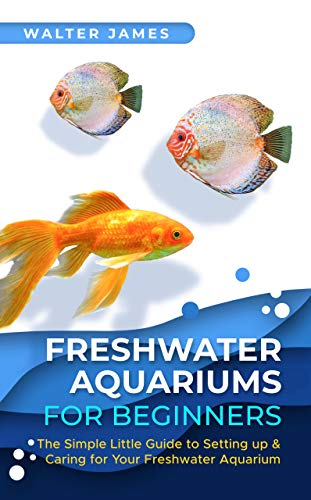 Freshwater Aquariums for Beginners: The Simple Little Guide to Setting up & Caring for Your Freshwater Aquarium